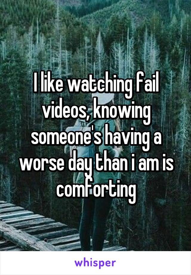 I like watching fail videos, knowing someone's having a worse day than i am is comforting