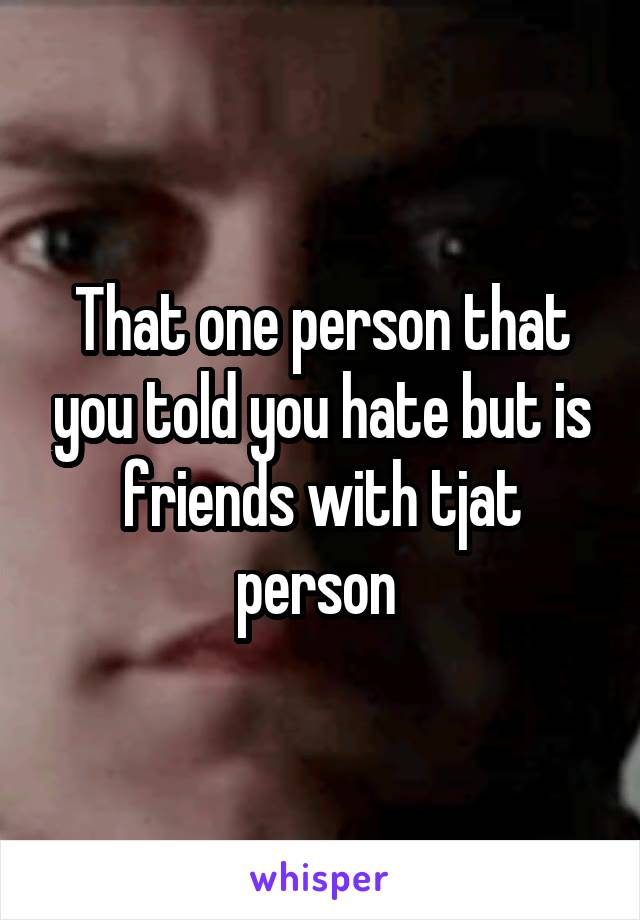 That one person that you told you hate but is friends with tjat person