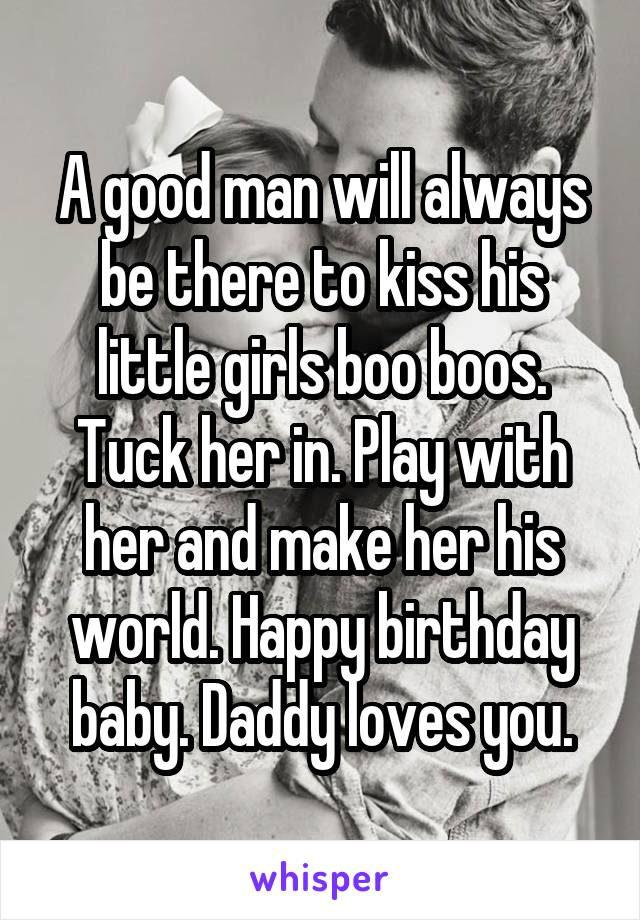 A good man will always be there to kiss his little girls boo boos. Tuck her in. Play with her and make her his world. Happy birthday baby. Daddy loves you.