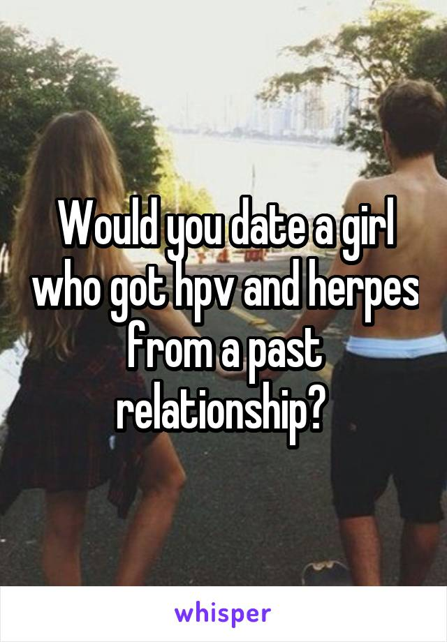 Would you date a girl who got hpv and herpes from a past relationship?