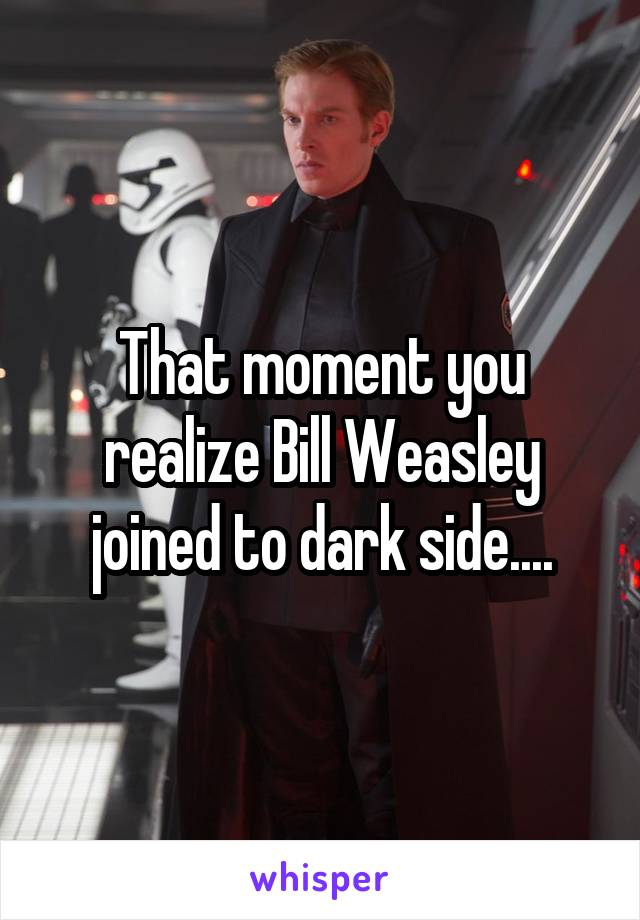 That moment you realize Bill Weasley joined to dark side....