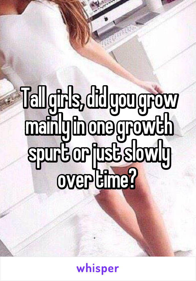 Tall girls, did you grow mainly in one growth spurt or just slowly over time?