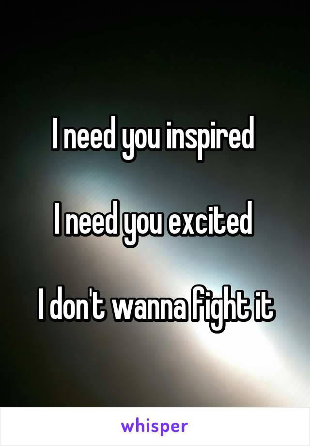 I need you inspired   I need you excited   I don't wanna fight it