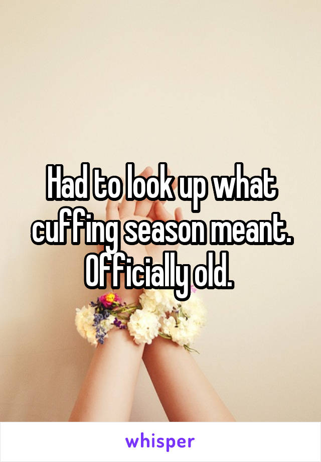 Had to look up what cuffing season meant. Officially old.