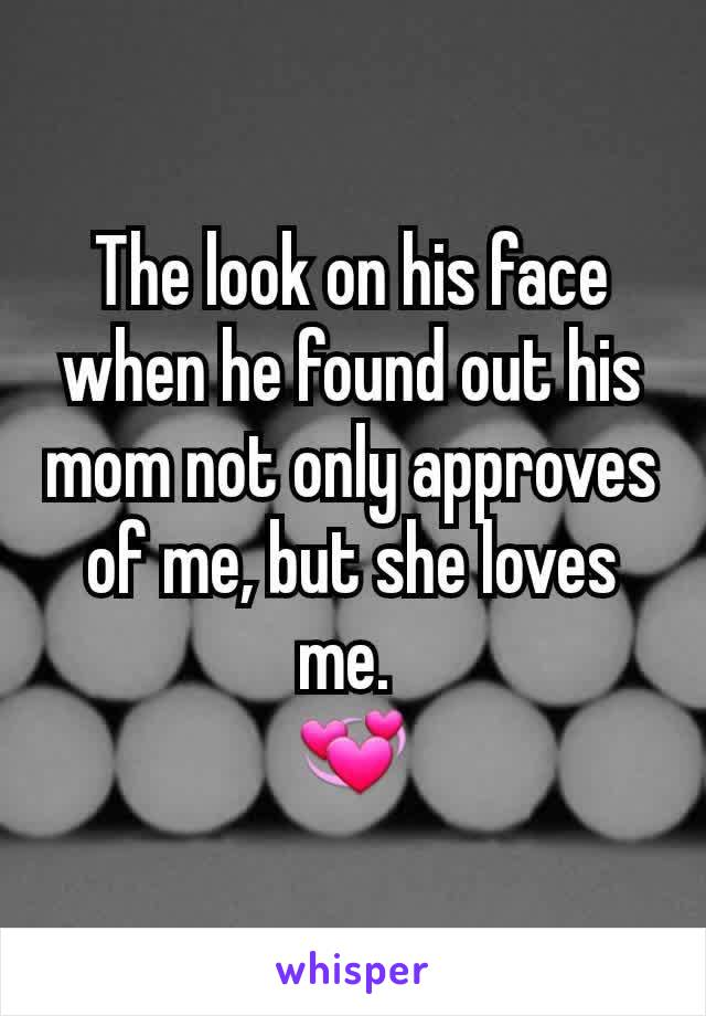 The look on his face when he found out his mom not only approves  of me, but she loves me.  💞