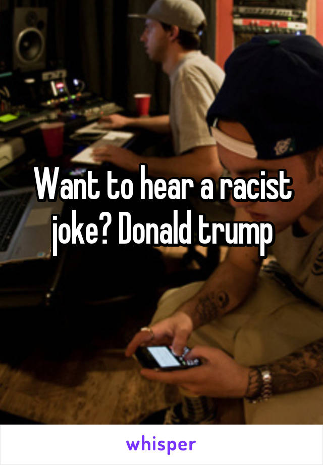 Want to hear a racist joke? Donald trump