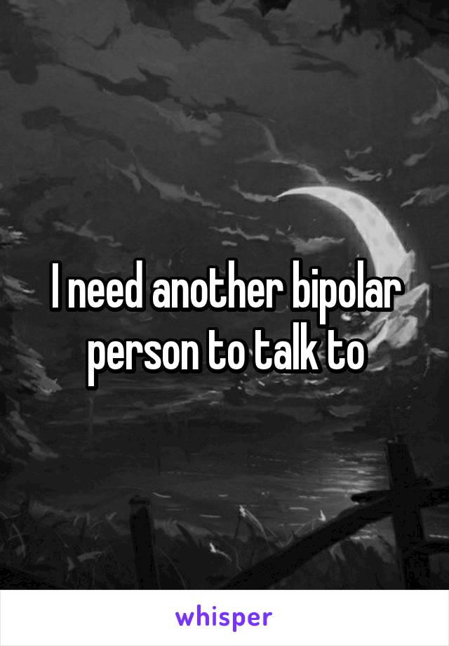 I need another bipolar person to talk to