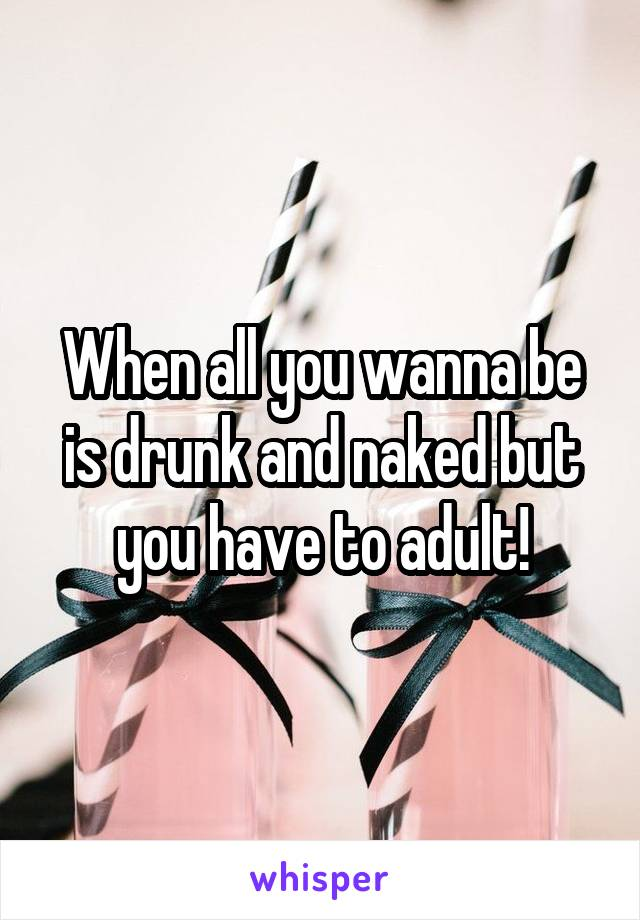 When all you wanna be is drunk and naked but you have to adult!