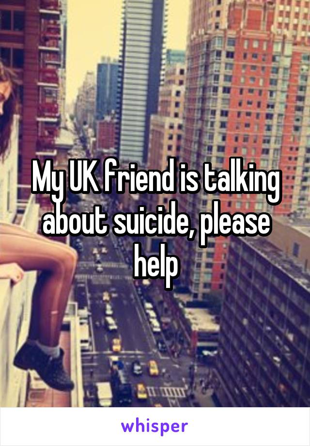 My UK friend is talking about suicide, please help
