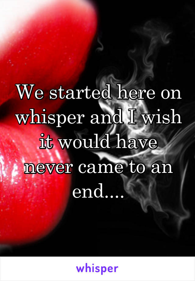 We started here on whisper and I wish it would have never came to an end....