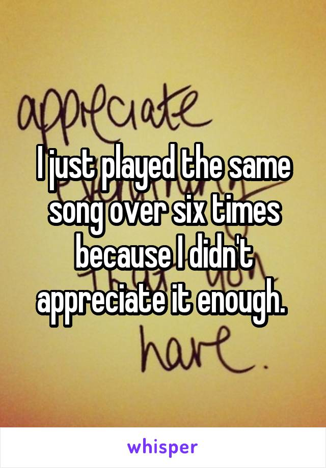 I just played the same song over six times because I didn't appreciate it enough.