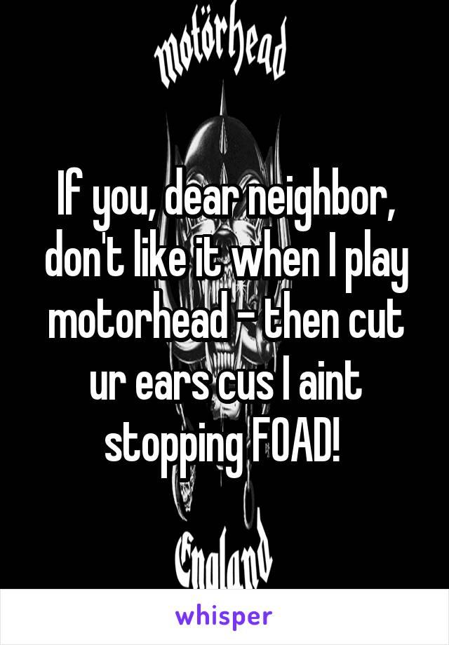 If you, dear neighbor, don't like it when I play motorhead - then cut ur ears cus I aint stopping FOAD!