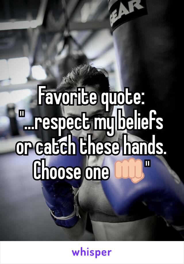 """Favorite quote: """"...respect my beliefs or catch these hands. Choose one 👊"""""""