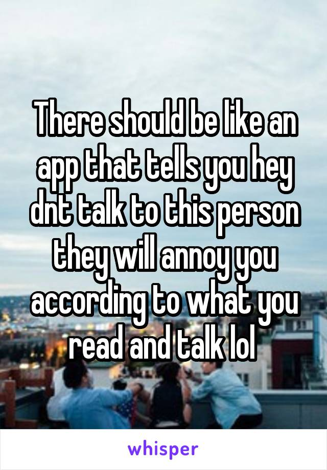 There should be like an app that tells you hey dnt talk to this person they will annoy you according to what you read and talk lol