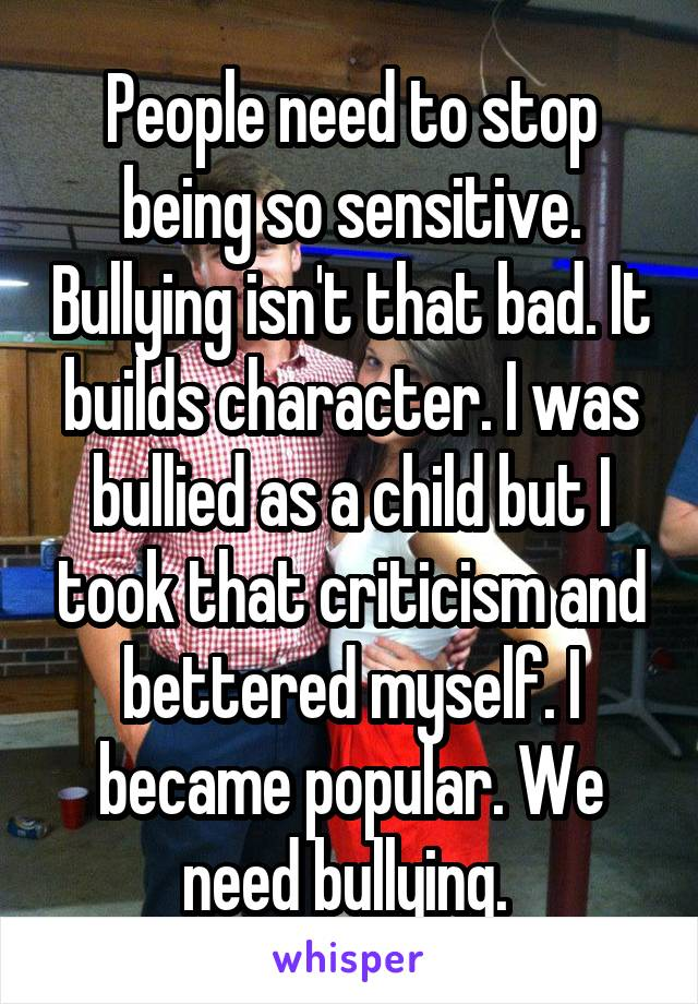 People need to stop being so sensitive. Bullying isn't that bad. It builds character. I was bullied as a child but I took that criticism and bettered myself. I became popular. We need bullying.