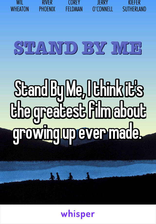 Stand By Me, I think it's the greatest film about growing up ever made.