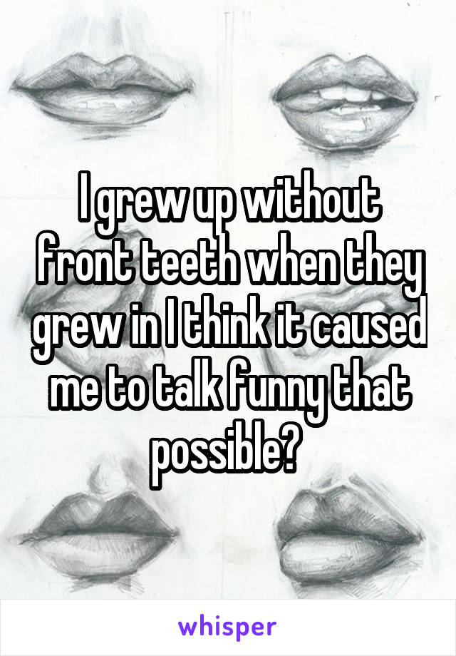 I grew up without front teeth when they grew in I think it caused me to talk funny that possible?