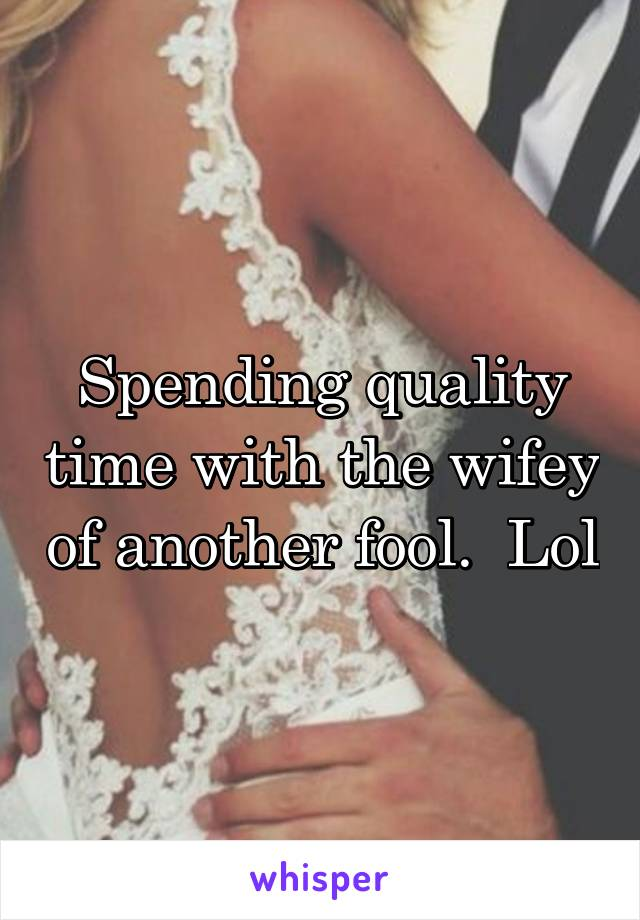 Spending quality time with the wifey of another fool.  Lol
