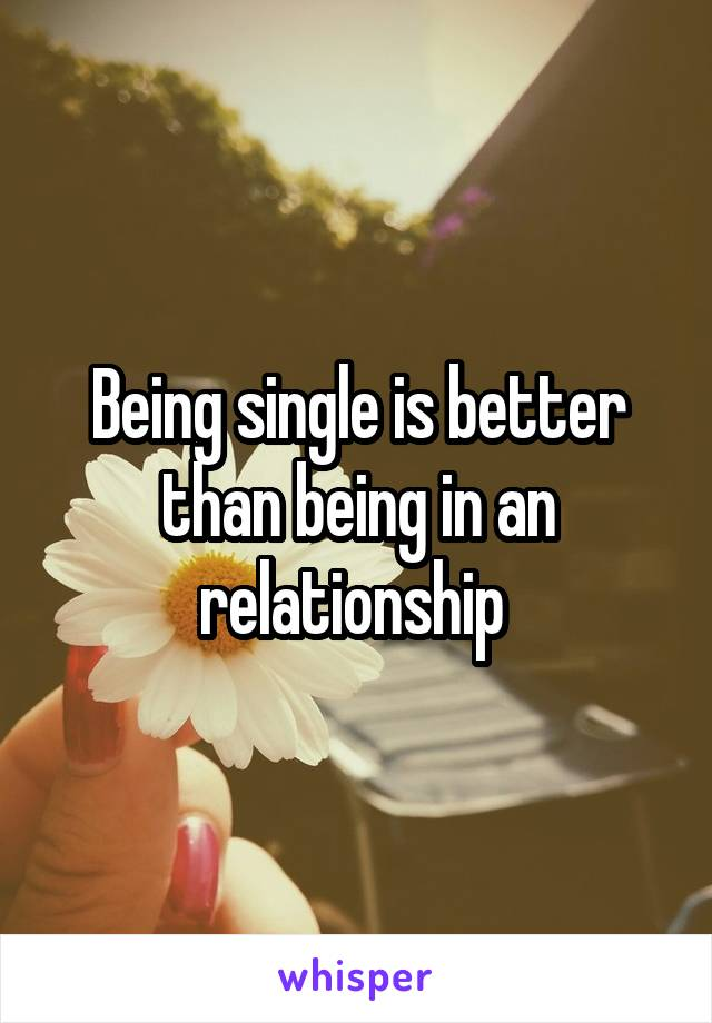 Being single is better than being in an relationship