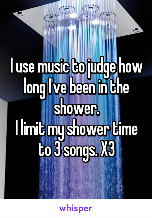 I use music to judge how long I've been in the shower. I limit my shower time to 3 songs. X3