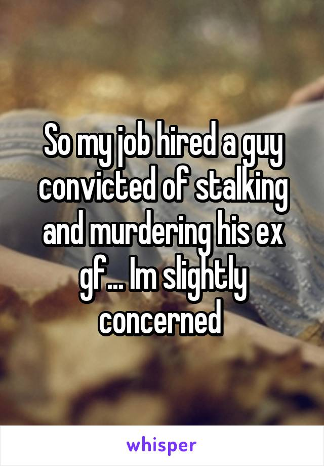 So my job hired a guy convicted of stalking and murdering his ex gf... Im slightly concerned