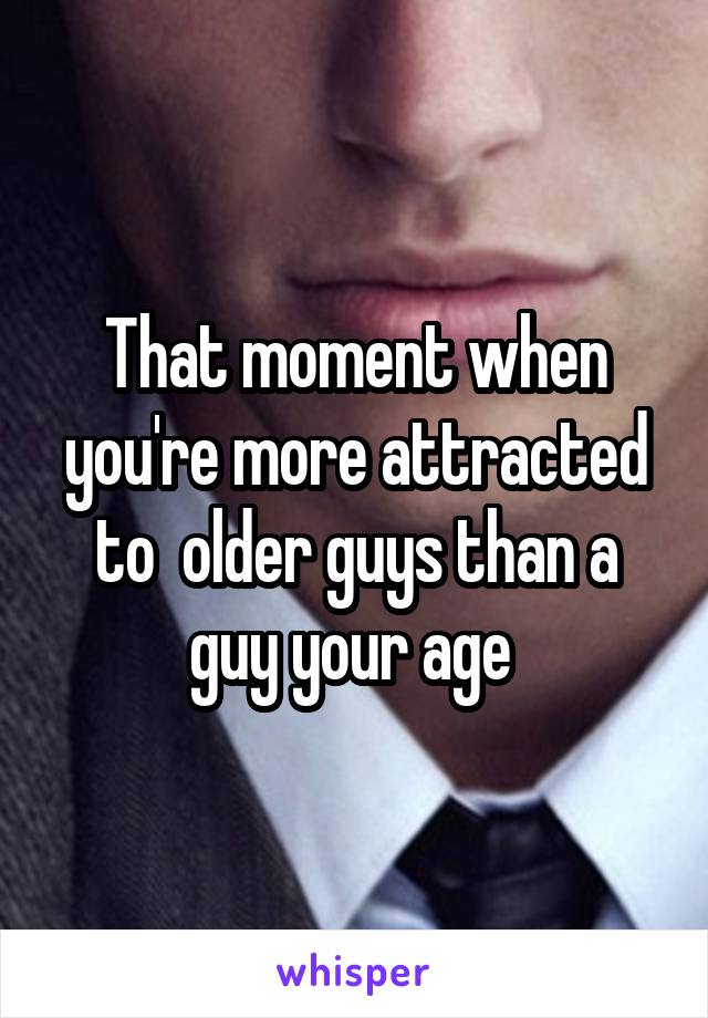 That moment when you're more attracted to  older guys than a guy your age