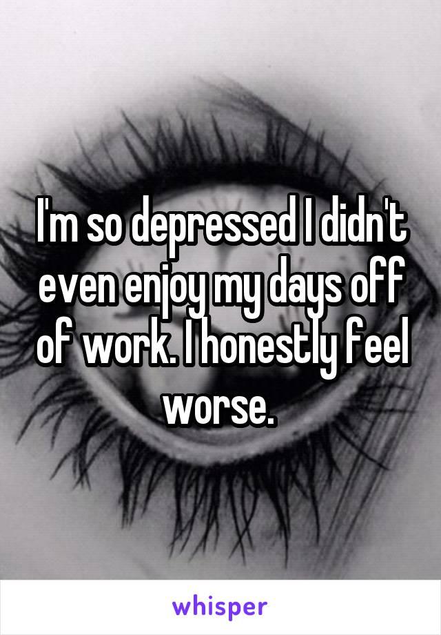 I'm so depressed I didn't even enjoy my days off of work. I honestly feel worse.