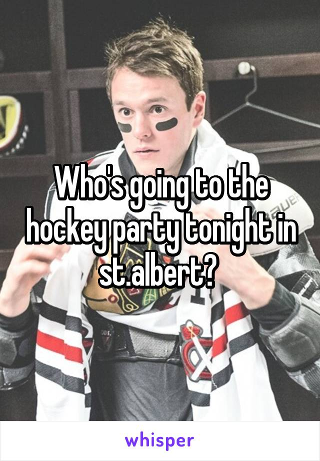 Who's going to the hockey party tonight in st.albert?