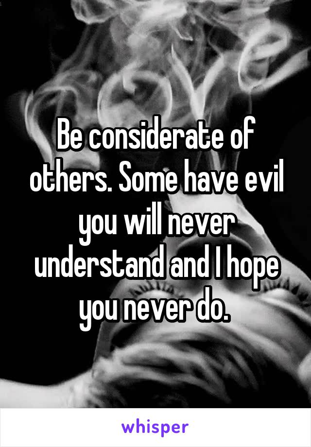 Be considerate of others. Some have evil you will never understand and I hope you never do.