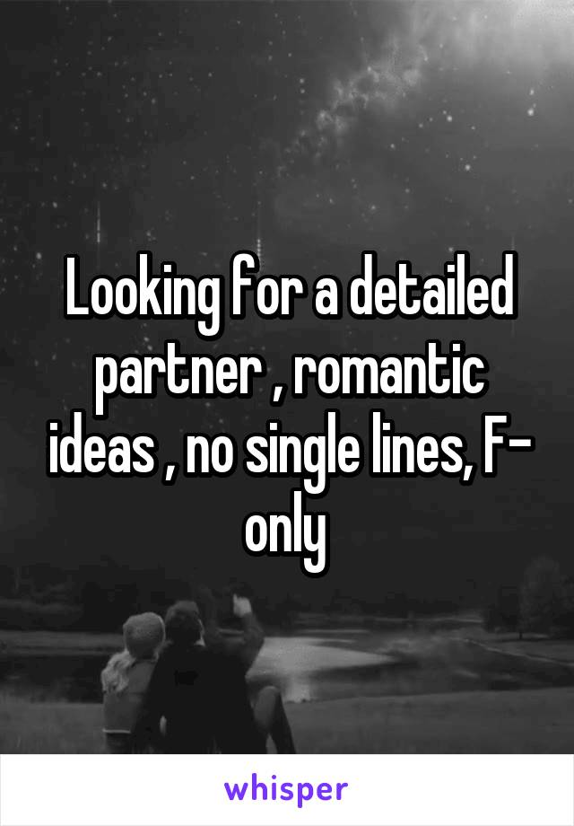 Looking for a detailed partner , romantic ideas , no single lines, F- only