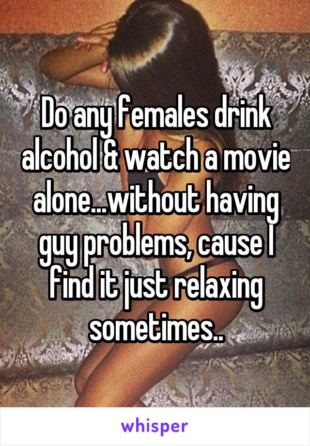 Do any females drink alcohol & watch a movie alone...without having guy problems, cause I find it just relaxing sometimes..