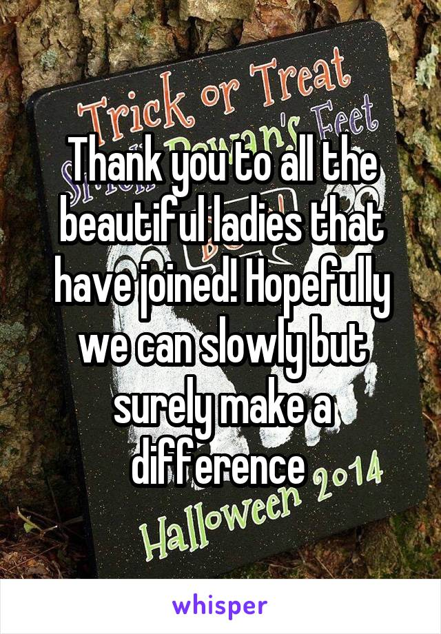 Thank you to all the beautiful ladies that have joined! Hopefully we can slowly but surely make a difference