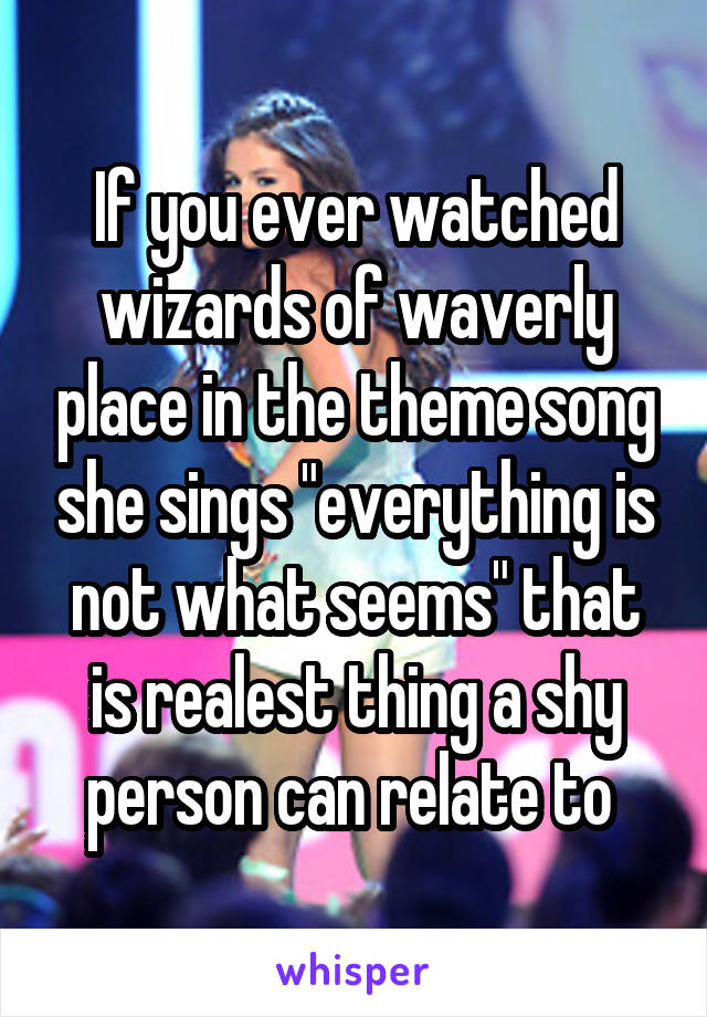 "If you ever watched wizards of waverly place in the theme song she sings ""everything is not what seems"" that is realest thing a shy person can relate to"