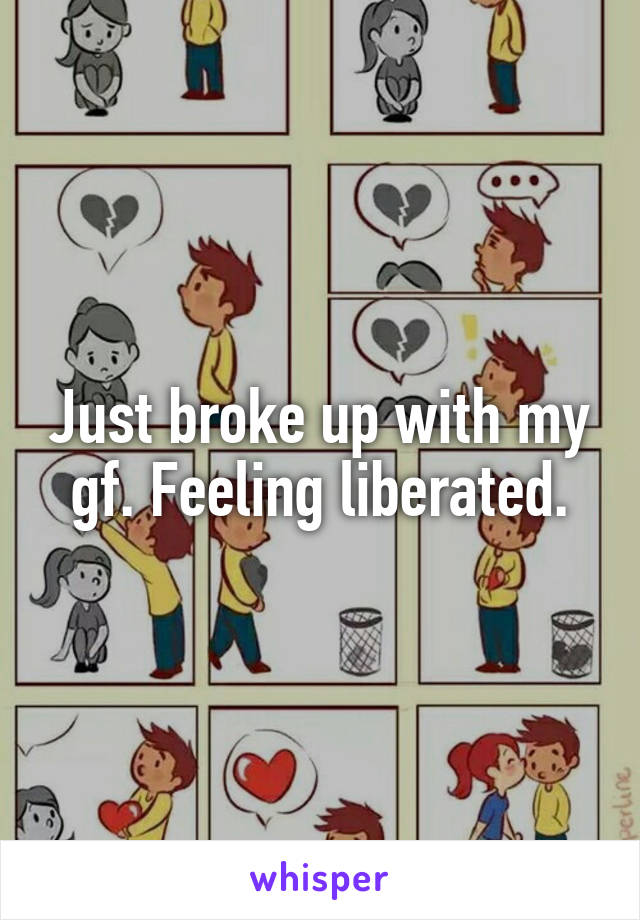 Just broke up with my gf. Feeling liberated.