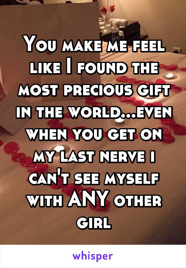 You make me feel like I found the most precious gift in the world...even when you get on my last nerve i can't see myself with ANY other girl