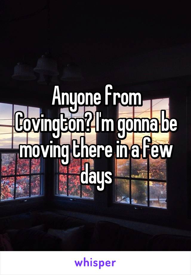 Anyone from Covington? I'm gonna be moving there in a few days
