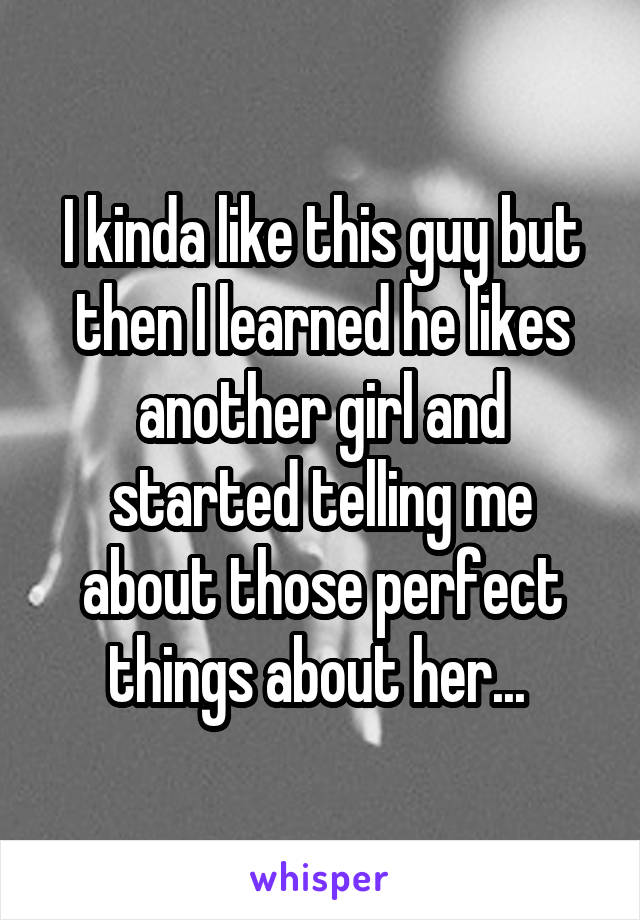 I kinda like this guy but then I learned he likes another girl and started telling me about those perfect things about her...