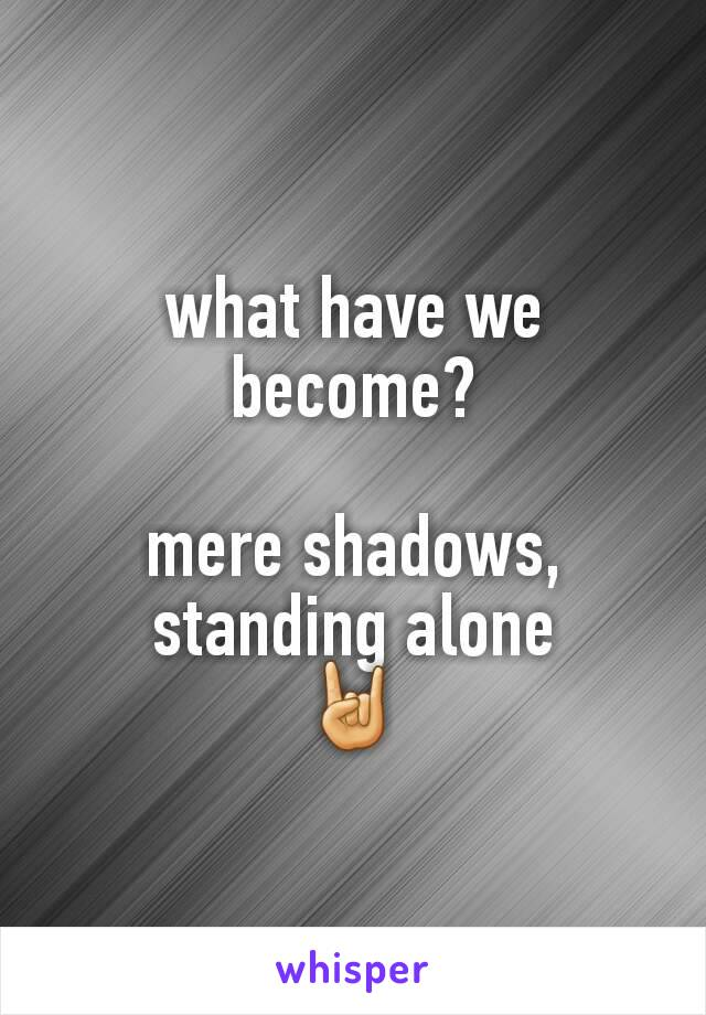 what have we become?  mere shadows, standing alone 🤘