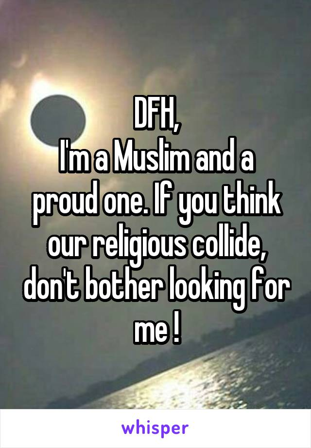 DFH, I'm a Muslim and a proud one. If you think our religious collide, don't bother looking for me !