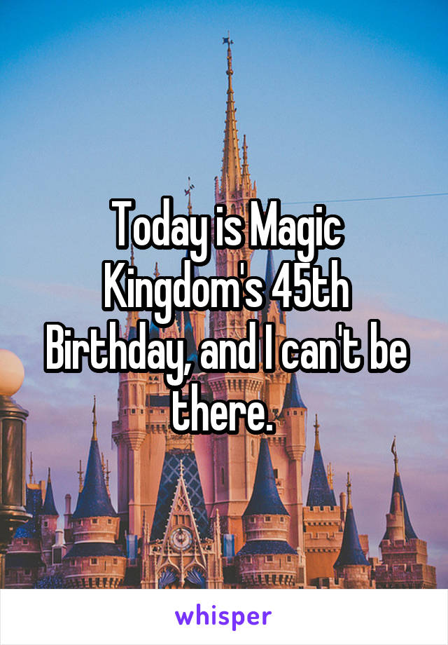 Today is Magic Kingdom's 45th Birthday, and I can't be there.