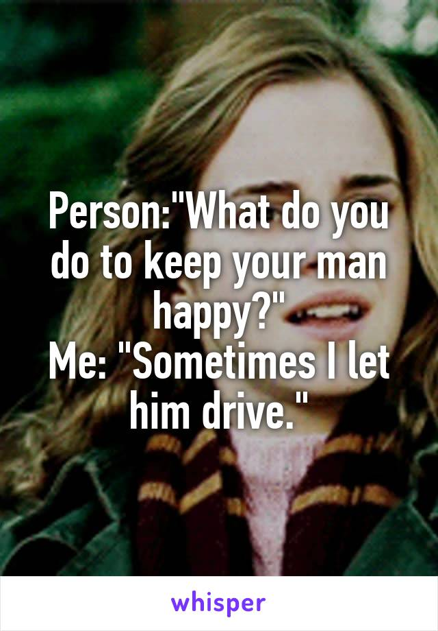 """Person:""""What do you do to keep your man happy?"""" Me: """"Sometimes I let him drive."""""""