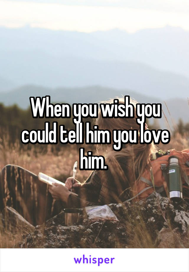 When you wish you could tell him you love him.