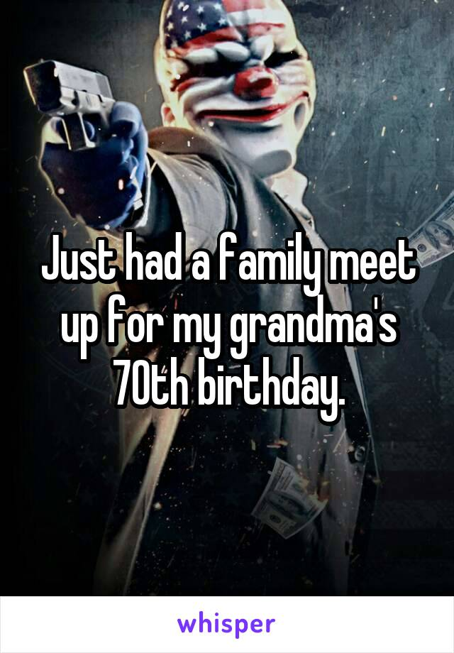 Just had a family meet up for my grandma's 70th birthday.