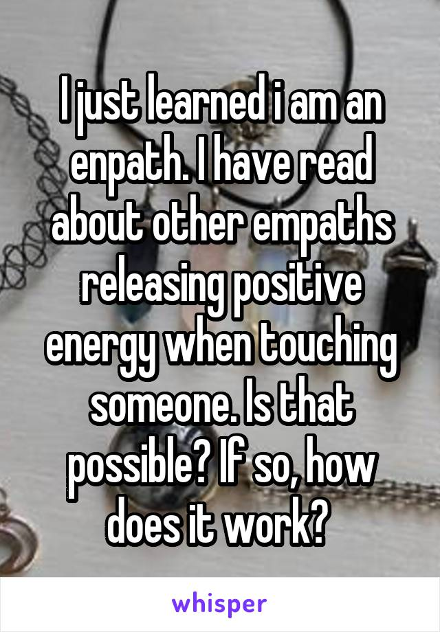 I just learned i am an enpath. I have read about other empaths releasing positive energy when touching someone. Is that possible? If so, how does it work?