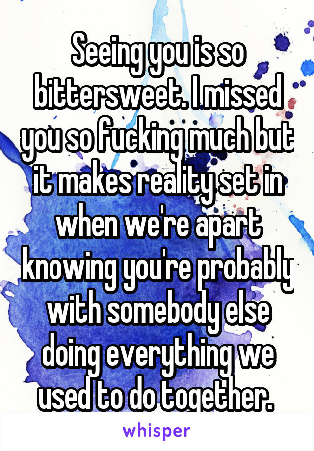 Seeing you is so bittersweet. I missed you so fucking much but it makes reality set in when we're apart knowing you're probably with somebody else doing everything we used to do together.
