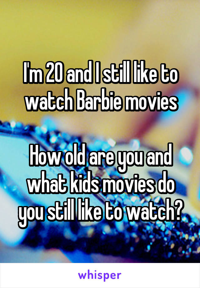 I'm 20 and I still like to watch Barbie movies  How old are you and what kids movies do you still like to watch?