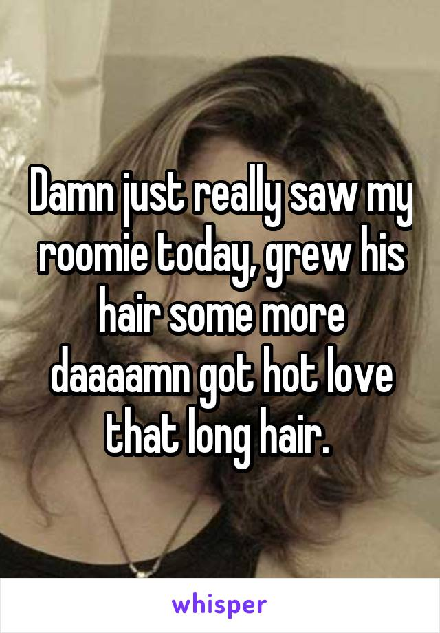 Damn just really saw my roomie today, grew his hair some more daaaamn got hot love that long hair.