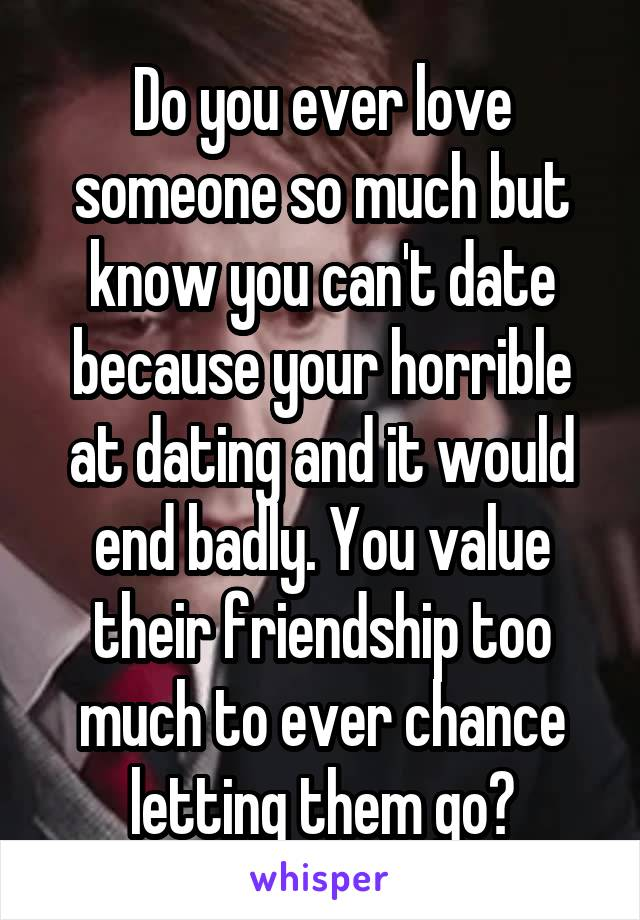 Do you ever love someone so much but know you can't date because your horrible at dating and it would end badly. You value their friendship too much to ever chance letting them go?
