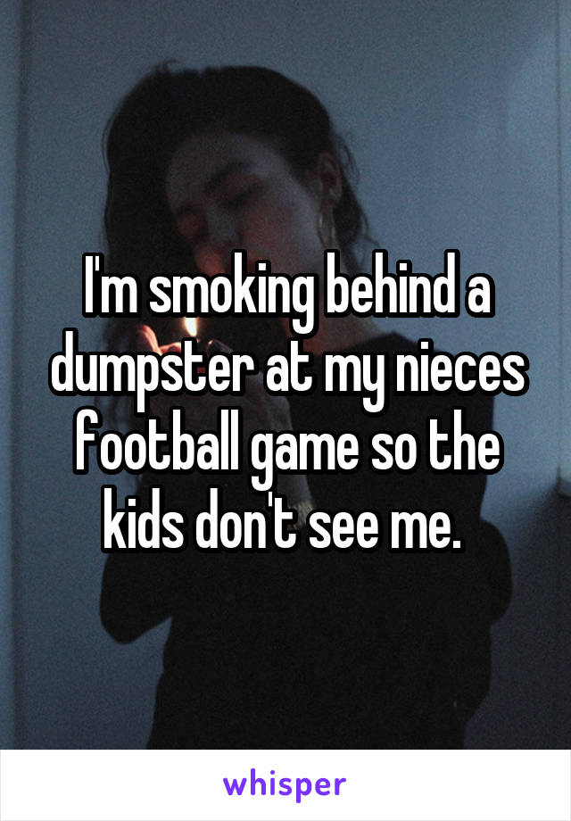I'm smoking behind a dumpster at my nieces football game so the kids don't see me.