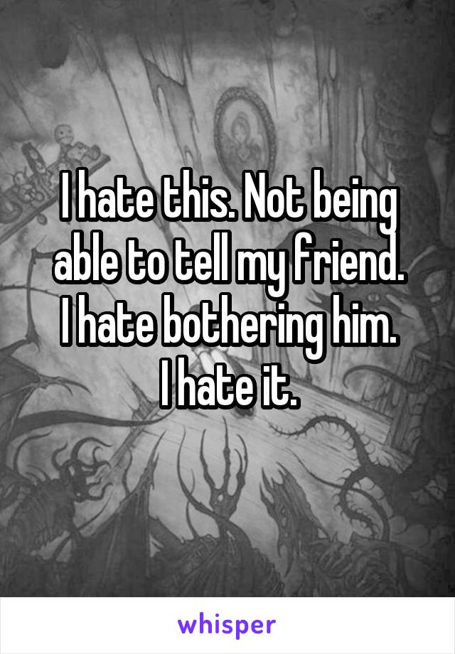 I hate this. Not being able to tell my friend. I hate bothering him. I hate it.